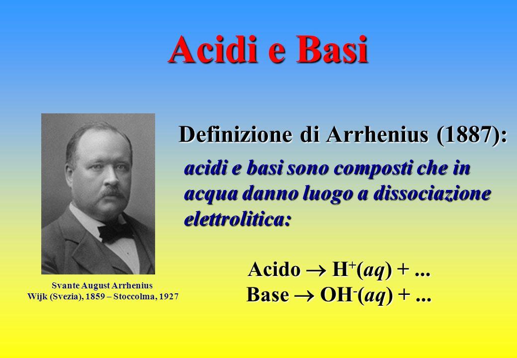 Svante August Arrhenius Wijk (Svezia), 1859 – Stoccolma, 1927 Acidi e Basi acidi e basi sono composti che in acqua danno luogo a dissociazione elettro