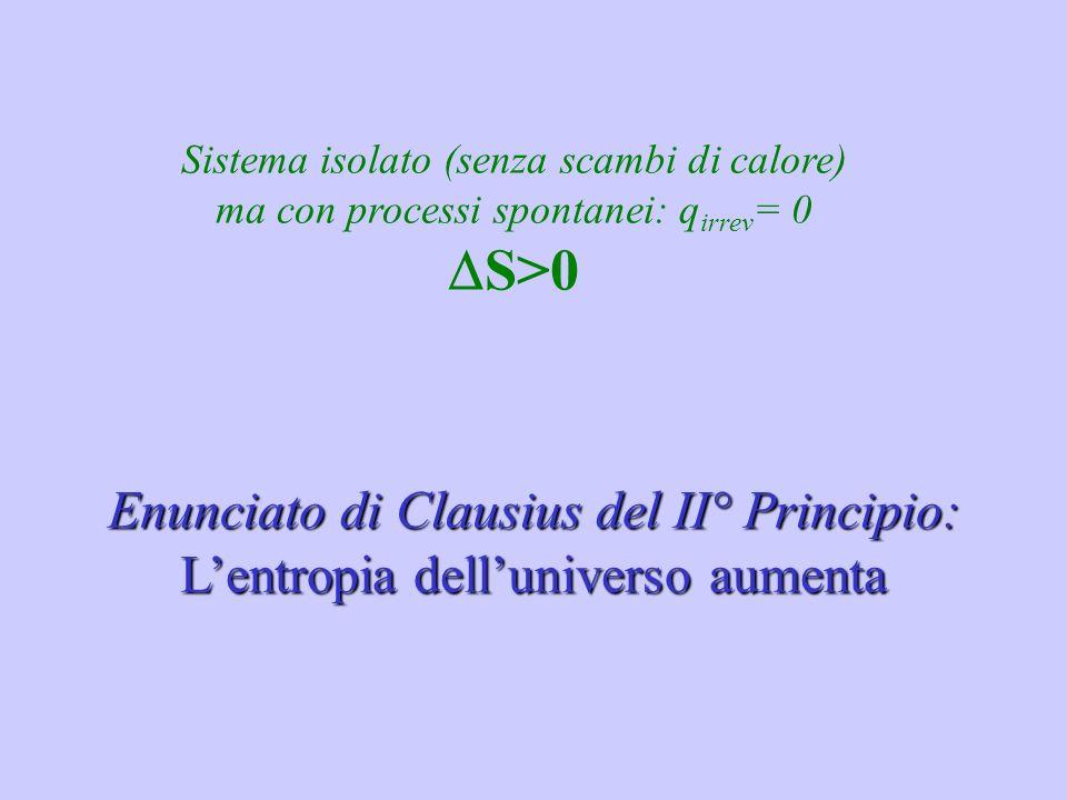 Sistema isolato (senza scambi di calore) ma con processi spontanei: q irrev = 0 S>0 Enunciato di Clausius del II° Principio: Lentropia delluniverso au