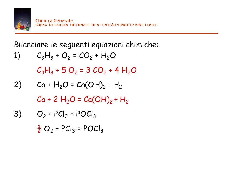 Esempi di problemi tipici 1) Determinare la massa di anidride carbonica e acqua che si genera per combustione di una mole di propano C 3 H 8 la combustione è una reazione chimica che comporta lossidazione di un combustibile da parte di un comburente (ossigeno dellaria) con sviluppo di calore; se il combustibile è un idrocarburo (cioè un composto formato esclusivamente da carbonio e idrogeno) i soli prodotti delle reazioni di combustione sono anidride carbonica e acqua - scriviamo prima reagenti e prodotti e poi bilanciamo lequazione chimica C 3 H 8 + O 2 CO 2 + H 2 O 3 4 5 - relazioni fra le masse: reagenti: 1 mole di propano pesa 3x12+8x1=44 g; 5 moli di ossigeno pesano 5x(16x2)=160g massa totale = 204 g prodotti: 3 moli di CO 2 pesano 3x(12+2x16)= 132 g; 4 moli di H 2 O pesano 4x(2+16)=72 g massa totale = 204 g Chimica Generale CORSO DI LAUREA TRIENNALE IN ATTIVITÀ DI PROTEZIONE CIVILE