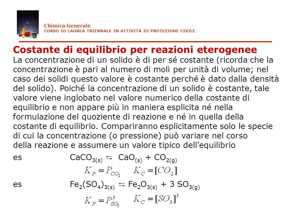Costante di equilibrio per reazioni eterogenee La concentrazione di un solido è di per sé costante (ricorda che la concentrazione è pari al numero di