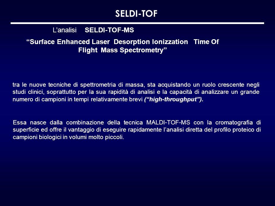 SELDI-TOF Essa nasce dalla combinazione della tecnica MALDI-TOF-MS con la cromatografia di superficie ed offre il vantaggio di eseguire rapidamente la