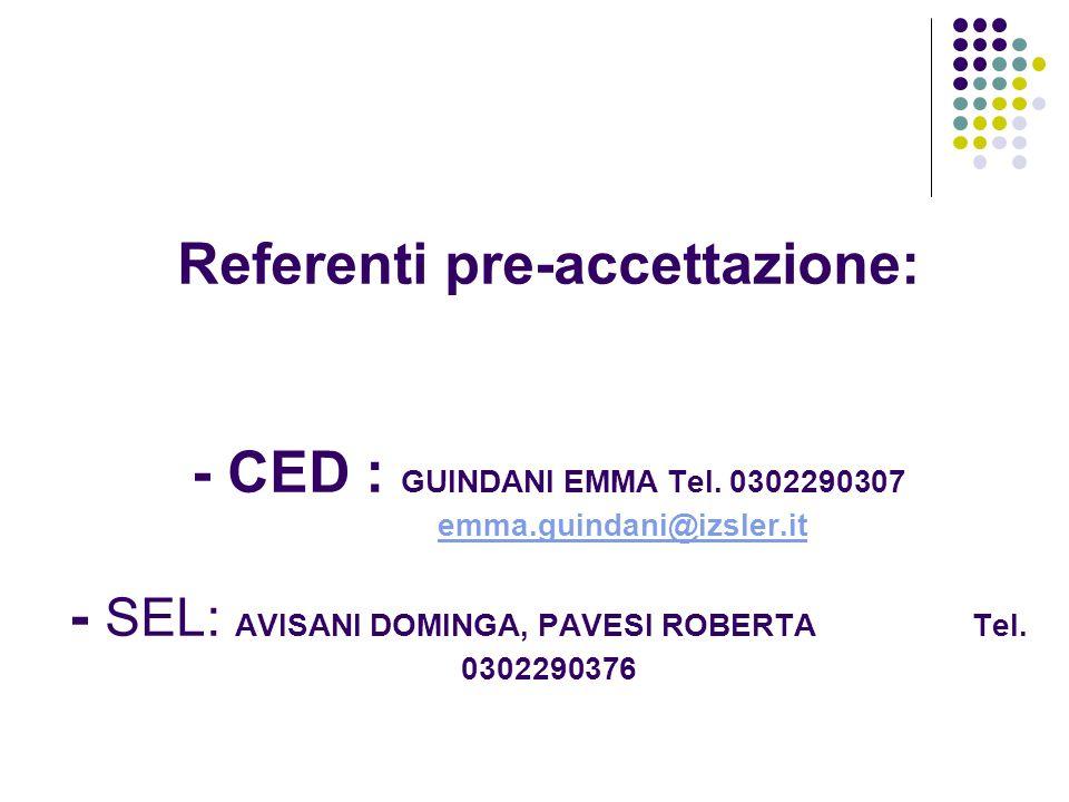 Referenti pre-accettazione: - CED : GUINDANI EMMA Tel. 0302290307 emma.guindani@izsler.it - SEL: AVISANI DOMINGA, PAVESI ROBERTA Tel. 0302290376emma.g