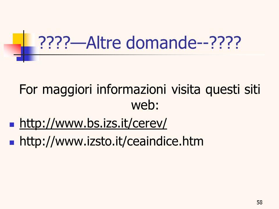 58 ????Altre domande--???? For maggiori informazioni visita questi siti web : http://www.bs.izs.it/cerev/ http://www.izsto.it/ceaindice.htm