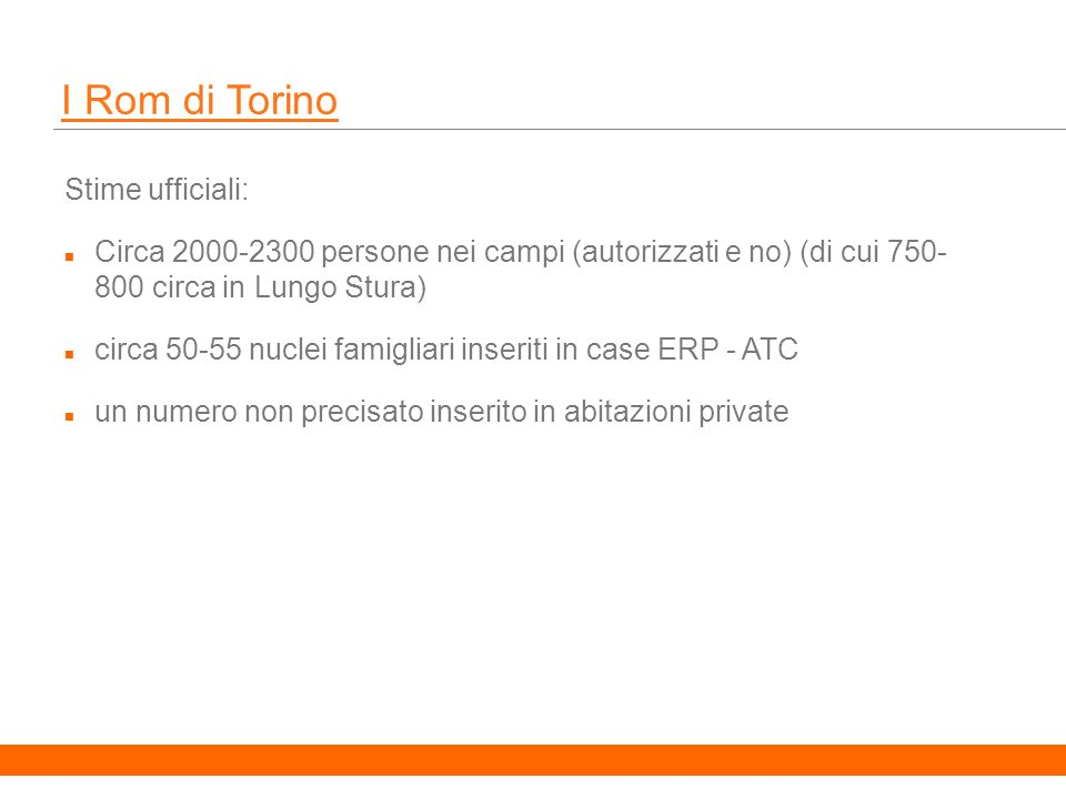 10 I Rom di Torino Stime ufficiali: Circa 2000-2300 persone nei campi (autorizzati e no) (di cui 750- 800 circa in Lungo Stura) circa 50-55 nuclei famigliari inseriti in case ERP - ATC un numero non precisato inserito in abitazioni private
