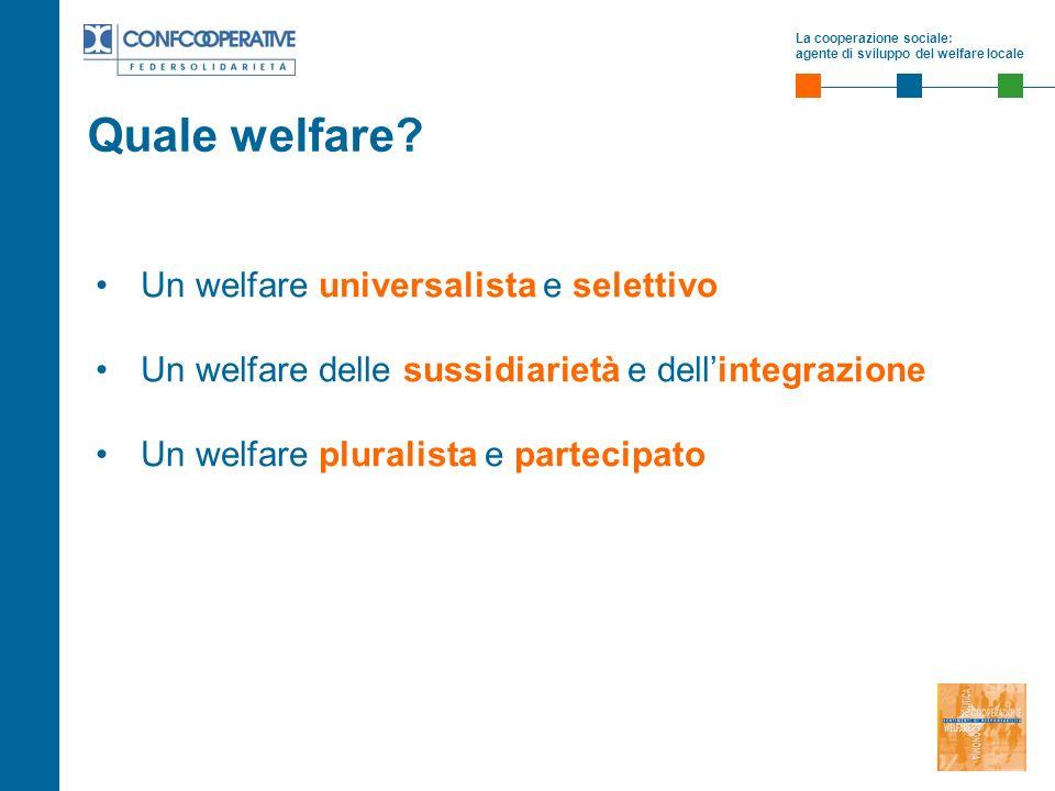 La cooperazione sociale: agente di sviluppo del welfare locale Un welfare universalista e selettivo Un welfare delle sussidiarietà e dellintegrazione Un welfare pluralista e partecipato Quale welfare