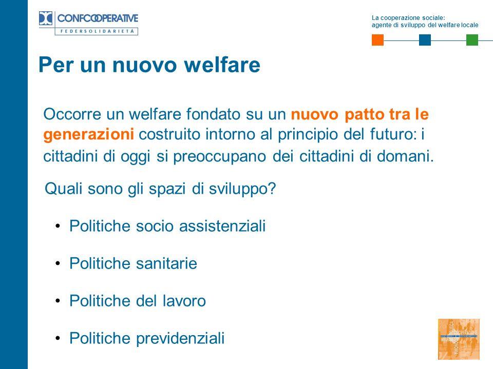 La cooperazione sociale: agente di sviluppo del welfare locale Occorre un welfare fondato su un nuovo patto tra le generazioni costruito intorno al pr