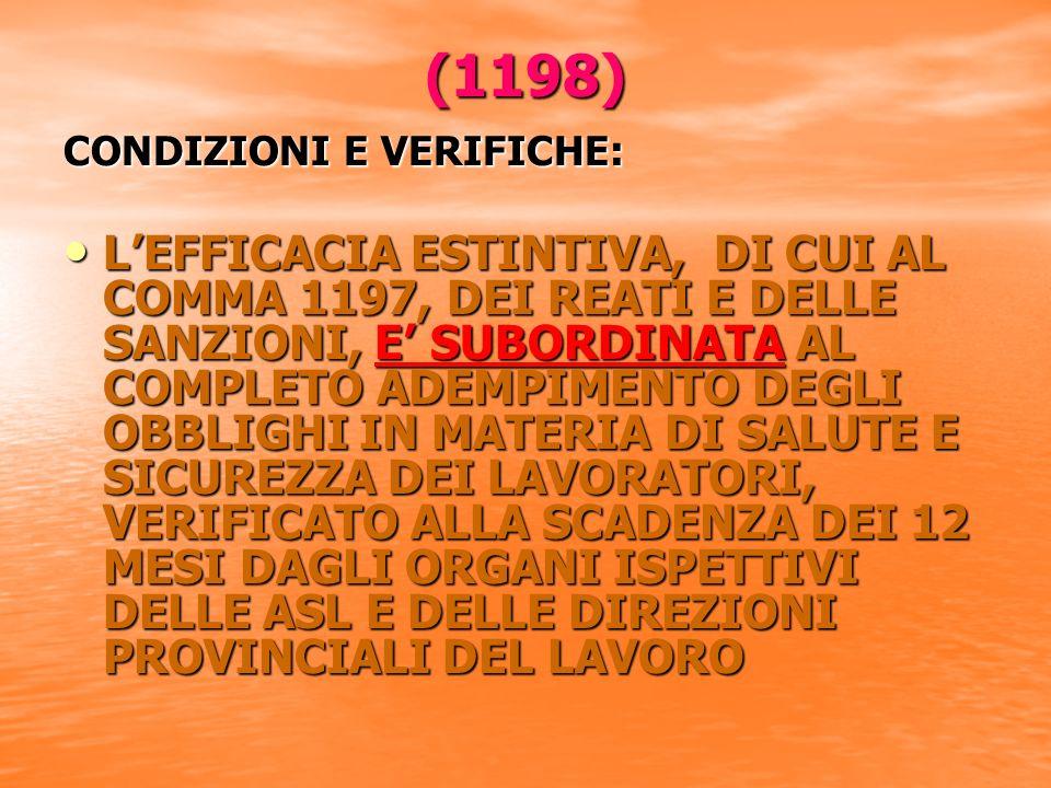 (1198) CONDIZIONI E VERIFICHE: LEFFICACIA ESTINTIVA, DI CUI AL COMMA 1197, DEI REATI E DELLE SANZIONI, E SUBORDINATA AL COMPLETO ADEMPIMENTO DEGLI OBBLIGHI IN MATERIA DI SALUTE E SICUREZZA DEI LAVORATORI, VERIFICATO ALLA SCADENZA DEI 12 MESI DAGLI ORGANI ISPETTIVI DELLE ASL E DELLE DIREZIONI PROVINCIALI DEL LAVORO LEFFICACIA ESTINTIVA, DI CUI AL COMMA 1197, DEI REATI E DELLE SANZIONI, E SUBORDINATA AL COMPLETO ADEMPIMENTO DEGLI OBBLIGHI IN MATERIA DI SALUTE E SICUREZZA DEI LAVORATORI, VERIFICATO ALLA SCADENZA DEI 12 MESI DAGLI ORGANI ISPETTIVI DELLE ASL E DELLE DIREZIONI PROVINCIALI DEL LAVORO