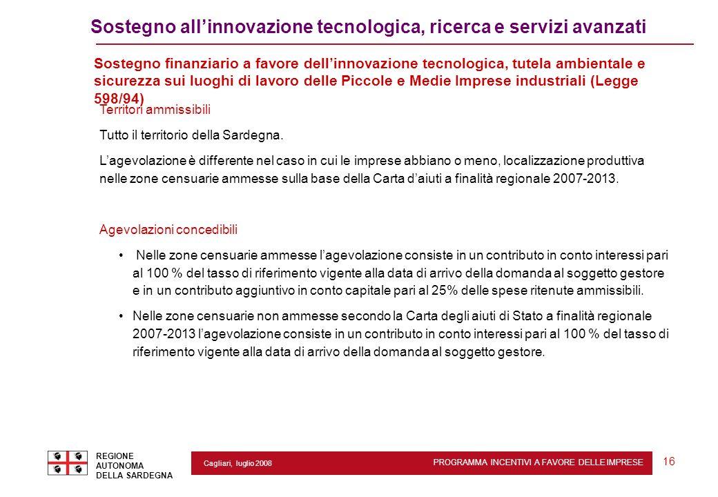 PROGRAMMA INCENTIVI A FAVORE DELLE IMPRESE REGIONE AUTONOMA DELLA SARDEGNA 16 Cagliari, luglio 2008 Sostegno allinnovazione tecnologica, ricerca e ser