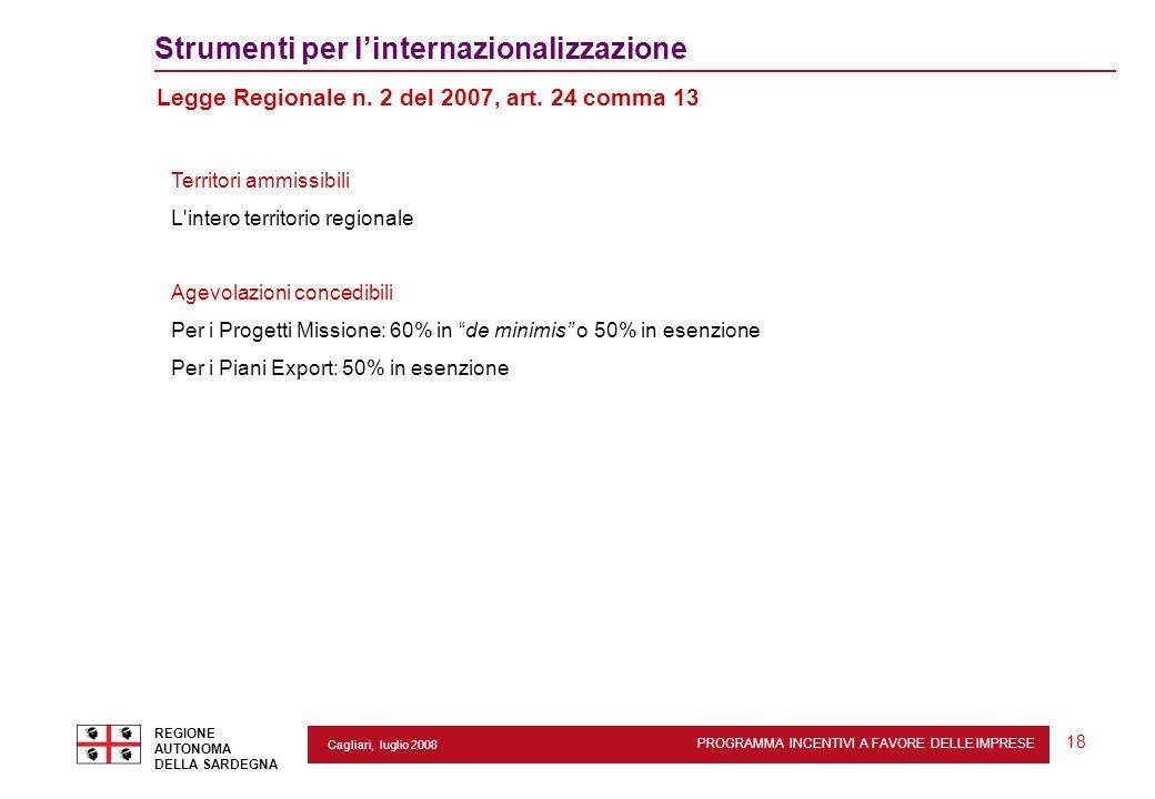 PROGRAMMA INCENTIVI A FAVORE DELLE IMPRESE REGIONE AUTONOMA DELLA SARDEGNA 18 Cagliari, luglio 2008 2 Strumenti per linternazionalizzazione Legge Regi
