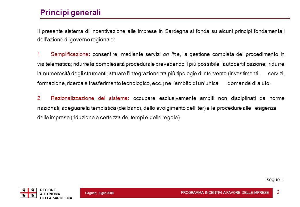 REGIONE AUTONOMA DELLA SARDEGNA 2 Cagliari, luglio 2008 2 Principi generali segue > Il presente sistema di incentivazione alle imprese in Sardegna si