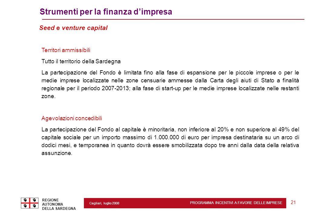 PROGRAMMA INCENTIVI A FAVORE DELLE IMPRESE REGIONE AUTONOMA DELLA SARDEGNA 21 Cagliari, luglio 2008 Strumenti per la finanza dimpresa Seed e venture c
