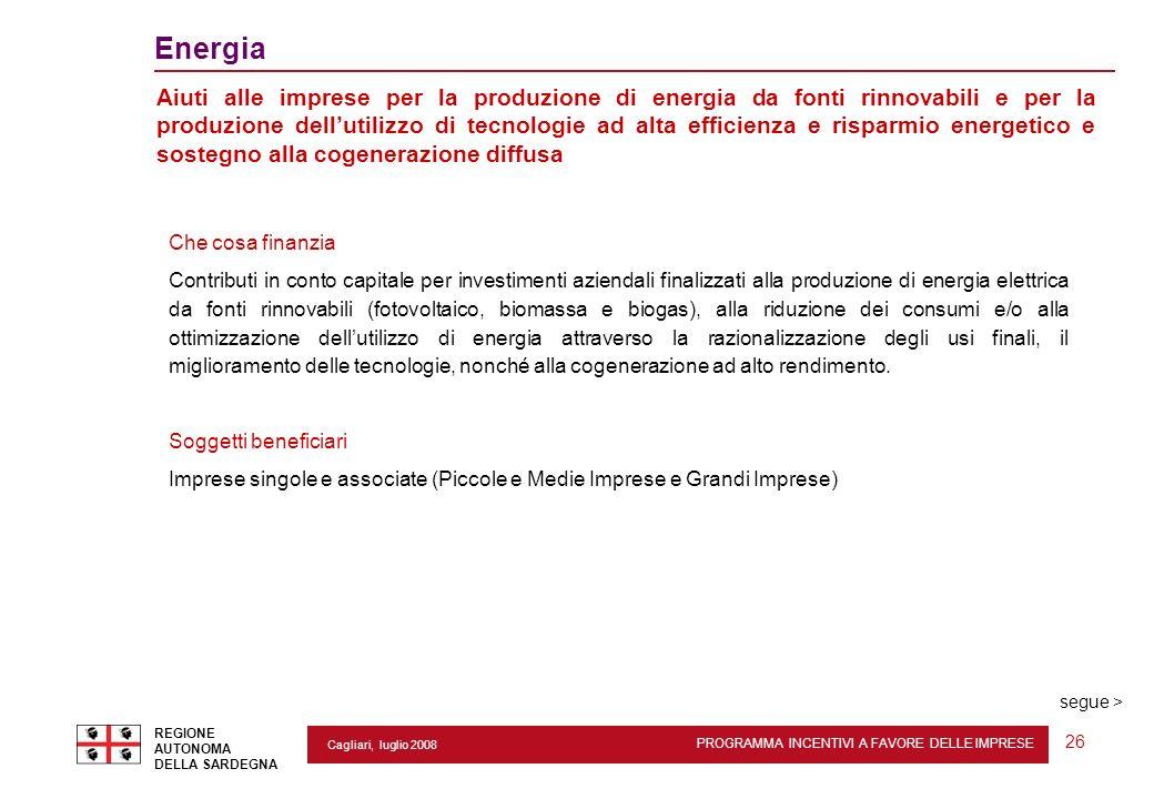 PROGRAMMA INCENTIVI A FAVORE DELLE IMPRESE REGIONE AUTONOMA DELLA SARDEGNA 26 Cagliari, luglio 2008 2 Energia Aiuti alle imprese per la produzione di