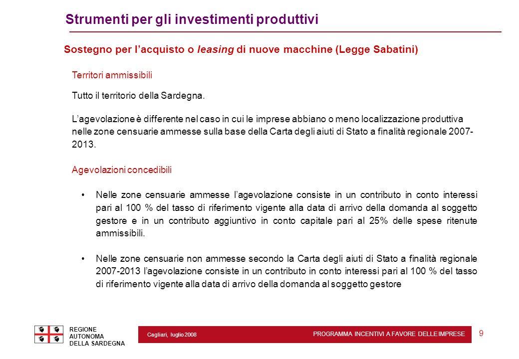 PROGRAMMA INCENTIVI A FAVORE DELLE IMPRESE REGIONE AUTONOMA DELLA SARDEGNA 9 Cagliari, luglio 2008 Strumenti per gli investimenti produttivi Sostegno