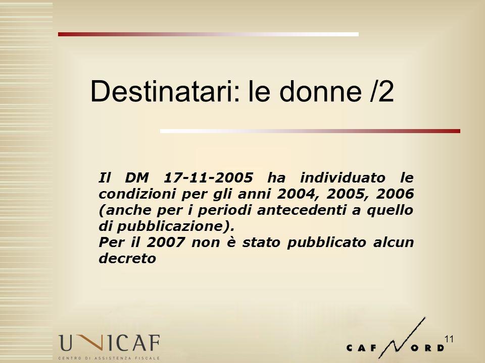 11 Destinatari: le donne /2 Il DM 17-11-2005 ha individuato le condizioni per gli anni 2004, 2005, 2006 (anche per i periodi antecedenti a quello di pubblicazione).