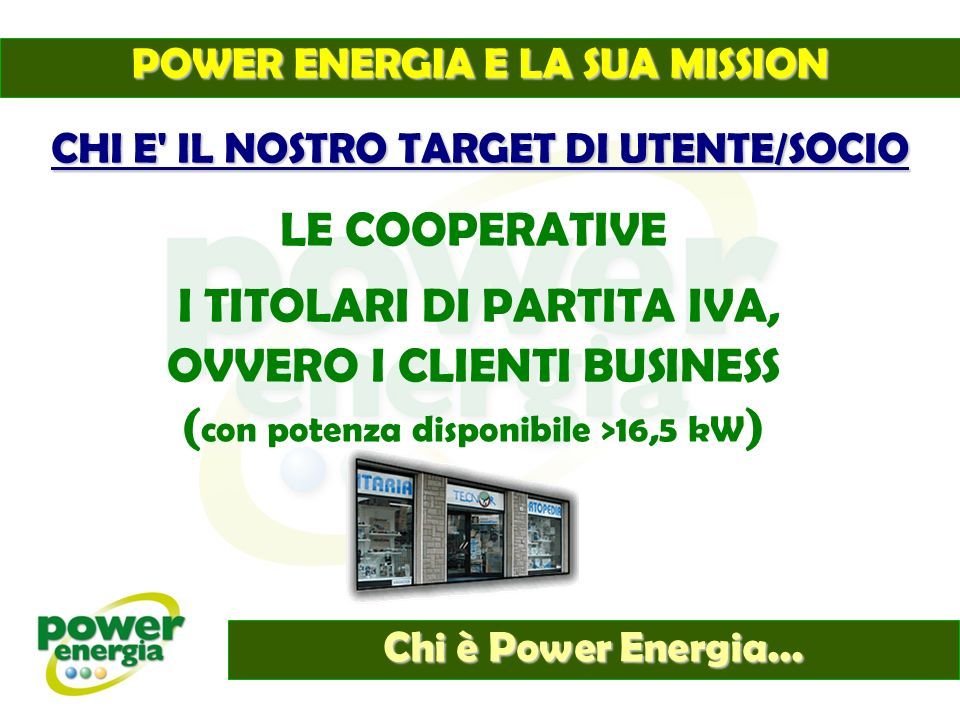 Chi è Power Energia... CHI E' IL NOSTRO TARGET DI UTENTE/SOCIO LE COOPERATIVE I TITOLARI DI PARTITA IVA, OVVERO I CLIENTI BUSINESS ( con potenza dispo