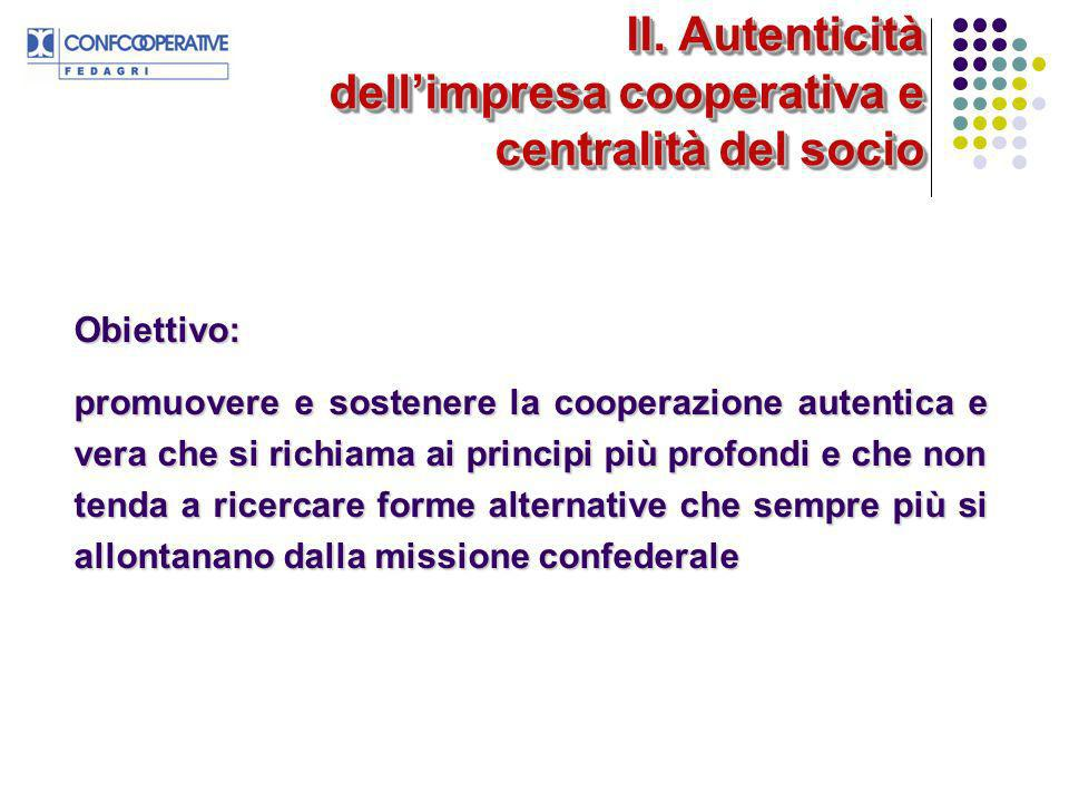 II. Autenticità dellimpresa cooperativa e centralità del socio Obiettivo: promuovere e sostenere la cooperazione autentica e vera che si richiama ai p