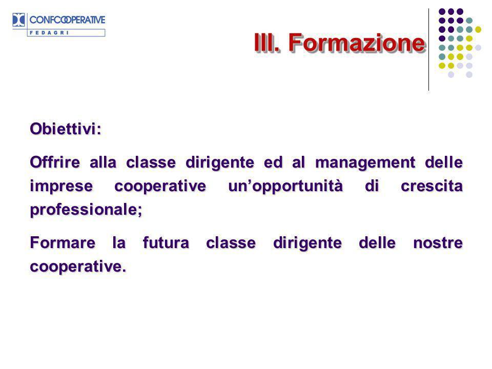 III. Formazione Obiettivi: Offrire alla classe dirigente ed al management delle imprese cooperative unopportunità di crescita professionale; Formare l