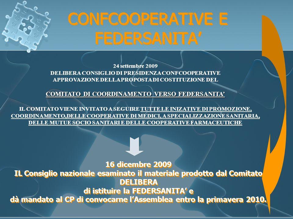 CONFCOOPERATIVE E FEDERSANITA 24 settembre 2009 DELIBERA CONSIGLIO DI PRESIDENZA CONFCOOPERATIVE APPROVAZIONE DELLA PROPOSTA DI COSTITUZIONE DEL COMITATO DI COORDINAMENTO VERSO FEDERSANITA IL COMITATO VIENE INVITATO A SEGUIRE TUTTE LE INIZATIVE DI PROMOZIONE, COORDINAMENTO,DELLE COOPERATIVE DI MEDICI, A SPECIALIZZAZIONE SANITARIA, DELLE MUTUE SOCIO SANITARI E DELLE COOPERATIVE FARMACEUTICHE 16 dicembre 2009 IL Consiglio nazionale esaminato il materiale prodotto dal Comitato DELIBERA di istituire la FEDERSANITA e dà mandato al CP di convocarne lAssemblea entro la primavera 2010.