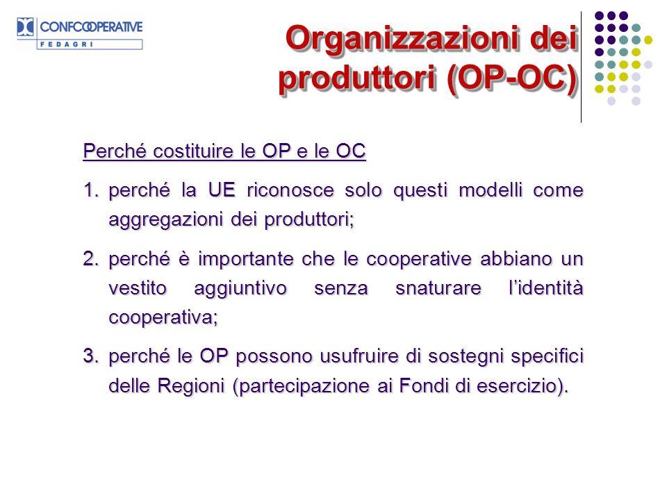 Organizzazioni dei produttori (OP-OC) Perché costituire le OP e le OC 1.perché la UE riconosce solo questi modelli come aggregazioni dei produttori; 2.perché è importante che le cooperative abbiano un vestito aggiuntivo senza snaturare lidentità cooperativa; 3.perché le OP possono usufruire di sostegni specifici delle Regioni (partecipazione ai Fondi di esercizio).