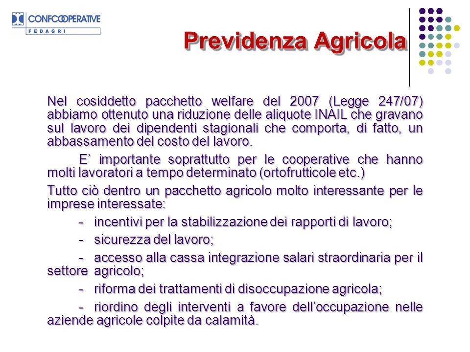 Previdenza Agricola Nel cosiddetto pacchetto welfare del 2007 (Legge 247/07) abbiamo ottenuto una riduzione delle aliquote INAIL che gravano sul lavoro dei dipendenti stagionali che comporta, di fatto, un abbassamento del costo del lavoro.