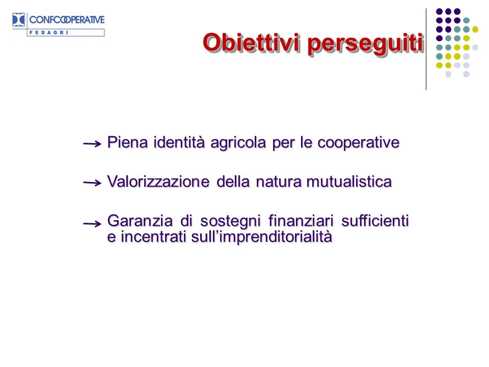 Piena identità agricola per le cooperative Valorizzazione della natura mutualistica Garanzia di sostegni finanziari sufficienti e incentrati sullimprenditorialità Obiettivi perseguiti