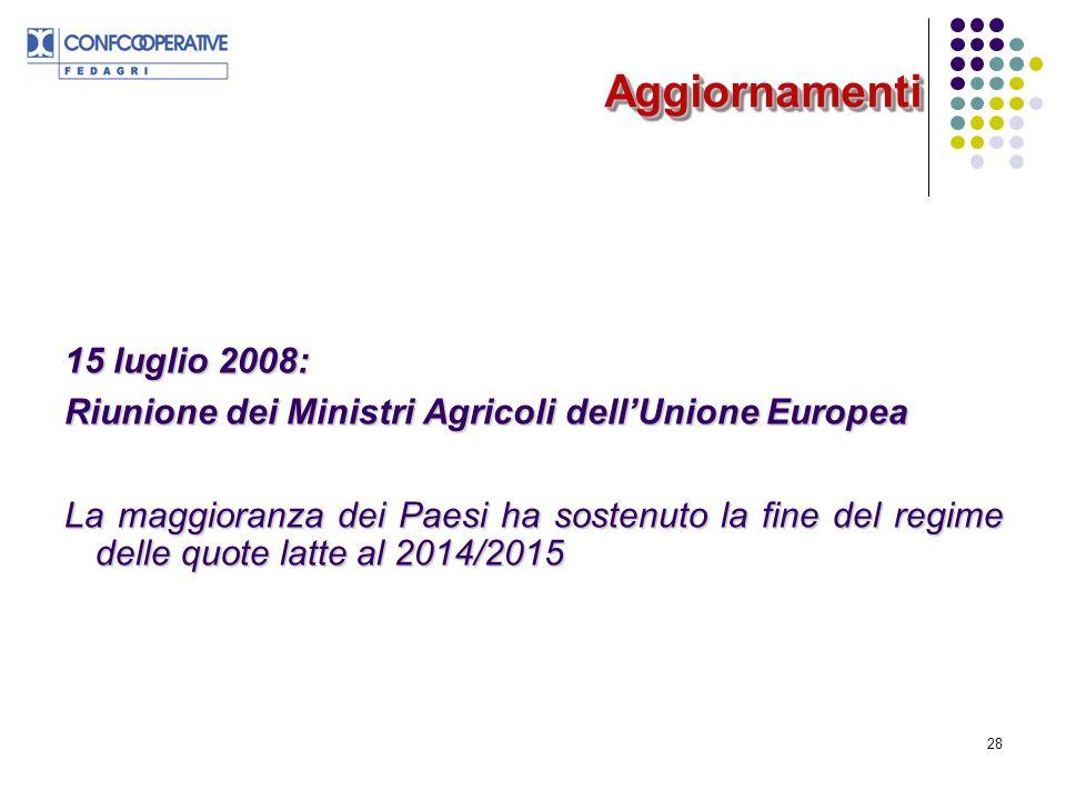 28 AggiornamentiAggiornamenti 15 luglio 2008: Riunione dei Ministri Agricoli dellUnione Europea La maggioranza dei Paesi ha sostenuto la fine del regime delle quote latte al 2014/2015