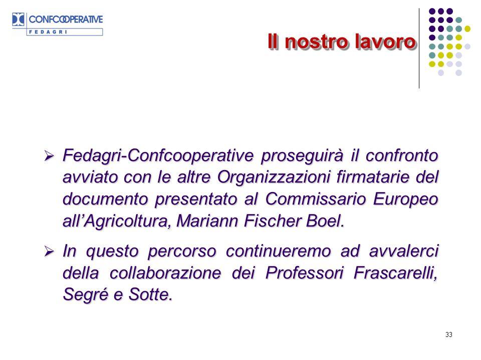 33 Il nostro lavoro Fedagri-Confcooperative proseguirà il confronto avviato con le altre Organizzazioni firmatarie del documento presentato al Commissario Europeo allAgricoltura, Mariann Fischer Boel.
