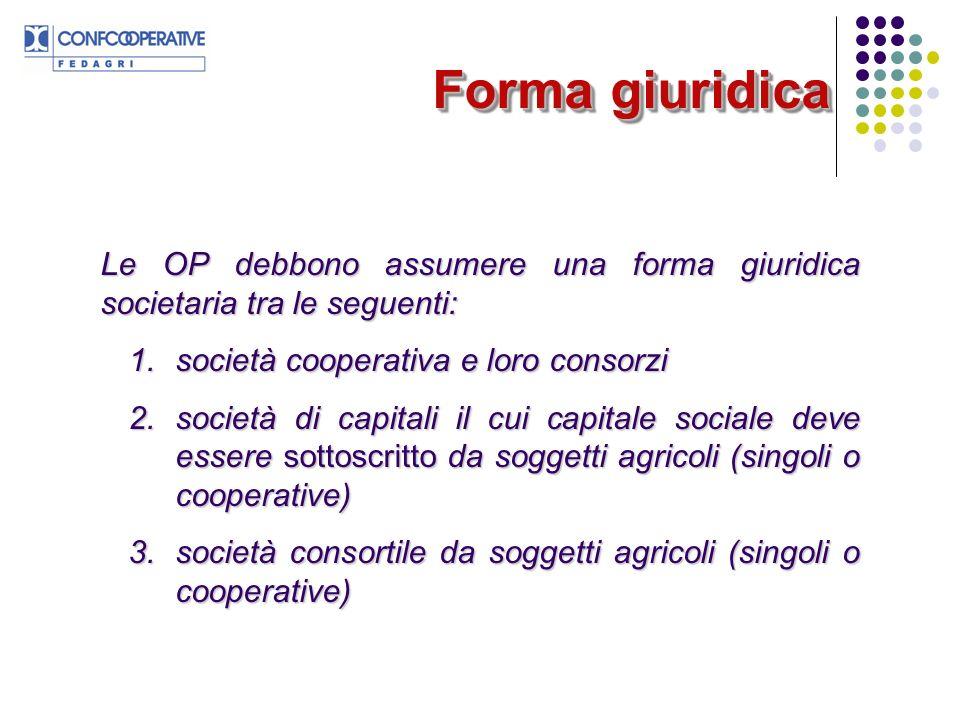 Forma giuridica Le OP debbono assumere una forma giuridica societaria tra le seguenti: 1.società cooperativa e loro consorzi 2.società di capitali il