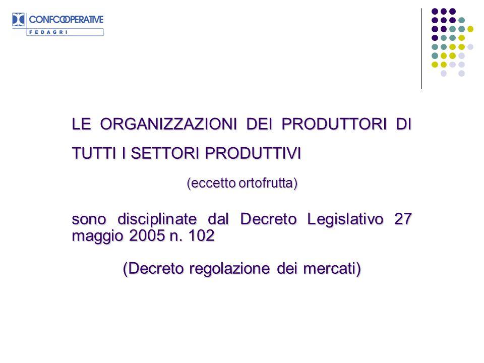 LE ORGANIZZAZIONI DEI PRODUTTORI DI TUTTI I SETTORI PRODUTTIVI (eccetto ortofrutta) sono disciplinate dal Decreto Legislativo 27 maggio 2005 n. 102 (D