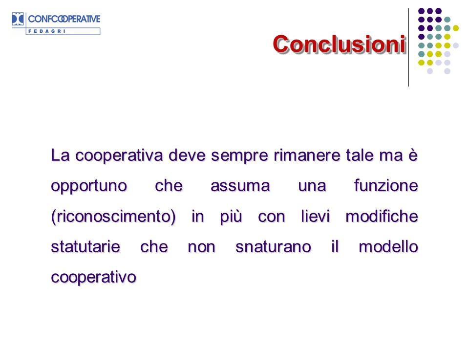 ConclusioniConclusioni La cooperativa deve sempre rimanere tale ma è opportuno che assuma una funzione (riconoscimento) in più con lievi modifiche sta