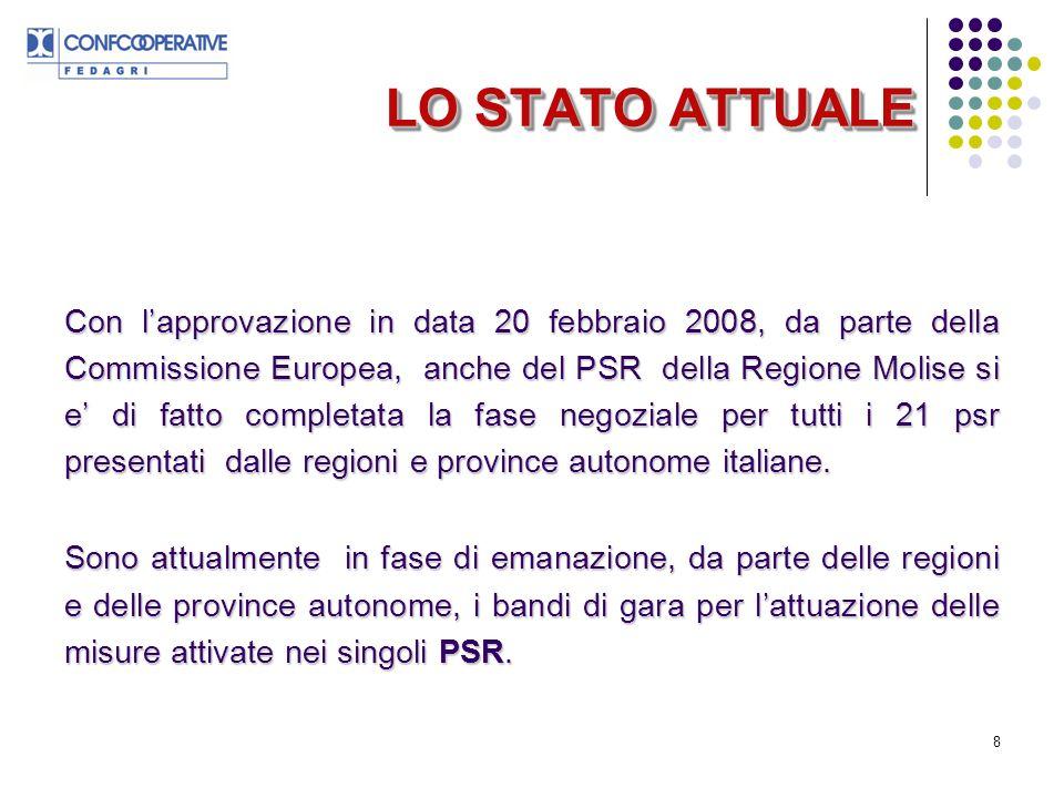 8 LO STATO ATTUALE Con lapprovazione in data 20 febbraio 2008, da parte della Commissione Europea, anche del PSR della Regione Molise si e di fatto completata la fase negoziale per tutti i 21 psr presentati dalle regioni e province autonome italiane.