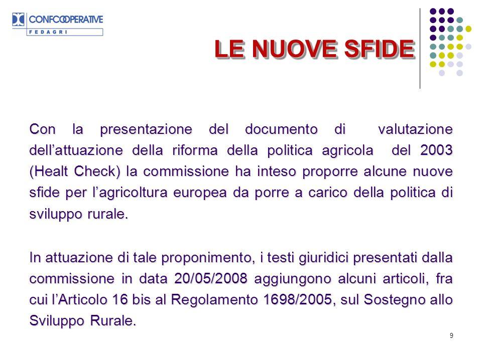 9 LE NUOVE SFIDE Con la presentazione del documento di valutazione dellattuazione della riforma della politica agricola del 2003 (Healt Check) la commissione ha inteso proporre alcune nuove sfide per lagricoltura europea da porre a carico della politica di sviluppo rurale.