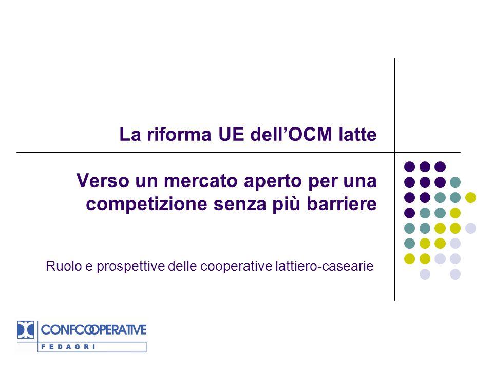 La riforma UE dellOCM latte Verso un mercato aperto per una competizione senza più barriere Ruolo e prospettive delle cooperative lattiero-casearie
