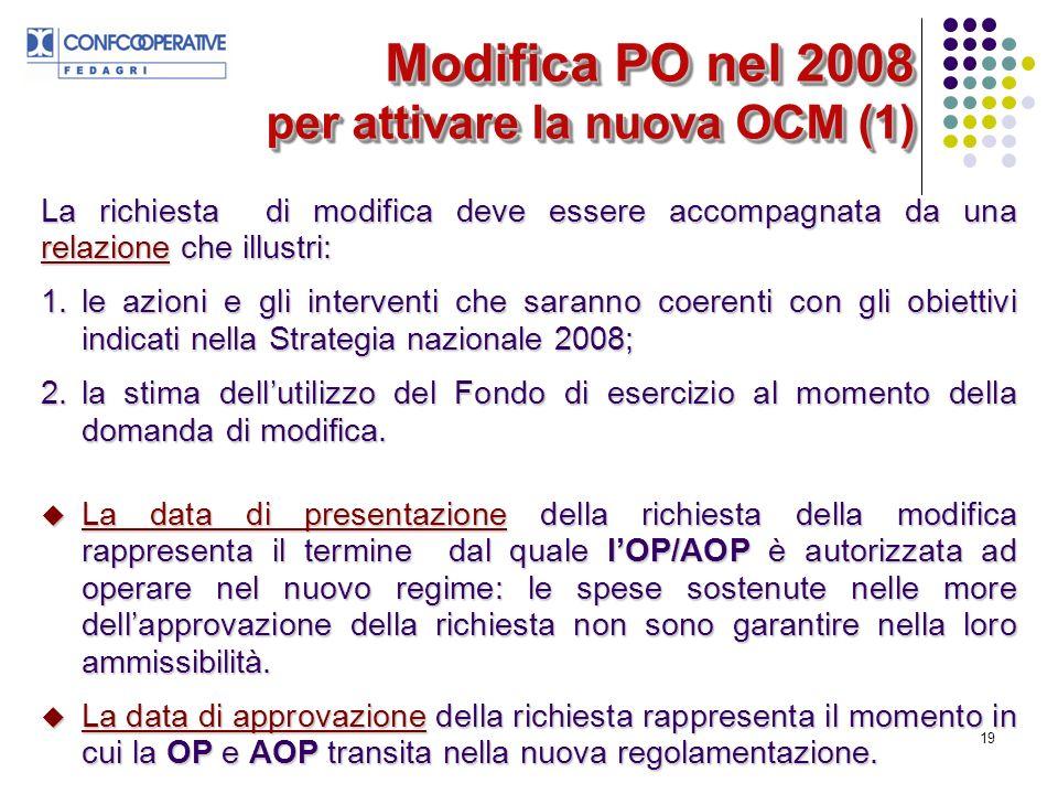 19 Modifica PO nel 2008 per attivare la nuova OCM (1) La richiesta di modifica deve essere accompagnata da una relazione che illustri: 1.le azioni e gli interventi che saranno coerenti con gli obiettivi indicati nella Strategia nazionale 2008; 2.la stima dellutilizzo del Fondo di esercizio al momento della domanda di modifica.