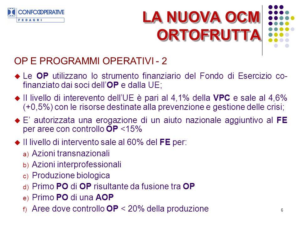 6 OP E PROGRAMMI OPERATIVI - 2 Le OP utilizzano lo strumento finanziario del Fondo di Esercizio co- finanziato dai soci dellOP e dalla UE; Il livello di interevento dellUE è pari al 4,1% della VPC e sale al 4,6% (+0,5%) con le risorse destinate alla prevenzione e gestione delle crisi; E autorizzata una erogazione di un aiuto nazionale aggiuntivo al FE per aree con controllo OP <15% Il livello di intervento sale al 60% del FE per: a) Azioni transnazionali b) Azioni interprofessionali c) Produzione biologica d) Primo PO di OP risultante da fusione tra OP e) Primo PO di una AOP f) Aree dove controllo OP < 20% della produzione LA NUOVA OCM ORTOFRUTTA