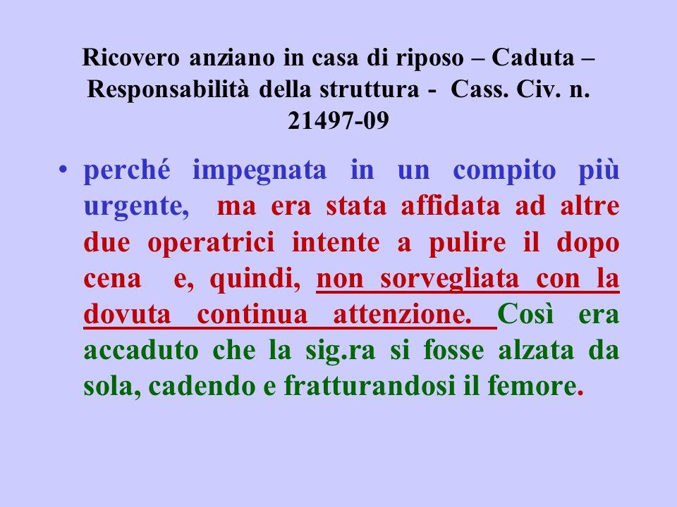Ricovero anziano in casa di riposo – Caduta – Responsabilità della struttura - Cass. Civ. n. 21497-09 perché impegnata in un compito più urgente, ma e