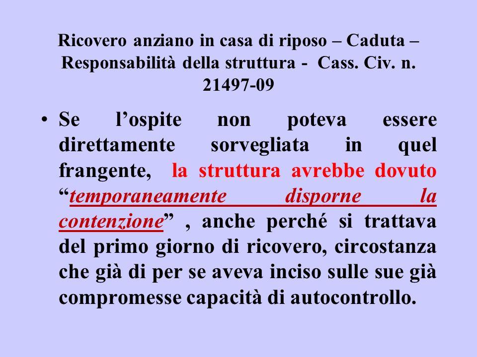 Ricovero anziano in casa di riposo – Caduta – Responsabilità della struttura - Cass. Civ. n. 21497-09 Se lospite non poteva essere direttamente sorveg