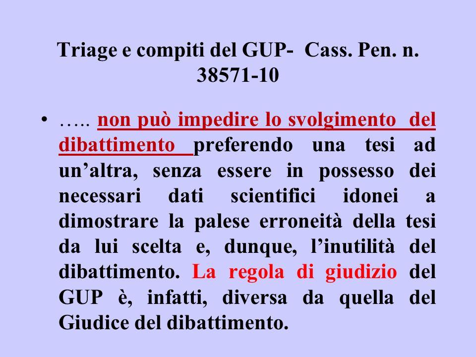 Triage e compiti del GUP- Cass. Pen. n. 38571-10 ….. non può impedire lo svolgimento del dibattimento preferendo una tesi ad unaltra, senza essere in