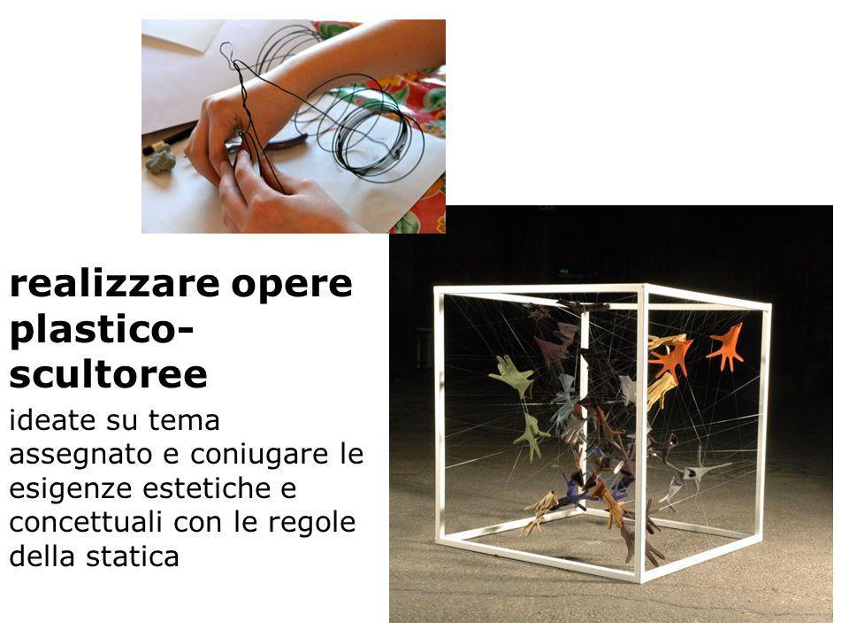 realizzare opere plastico- scultoree ideate su tema assegnato e coniugare le esigenze estetiche e concettuali con le regole della statica