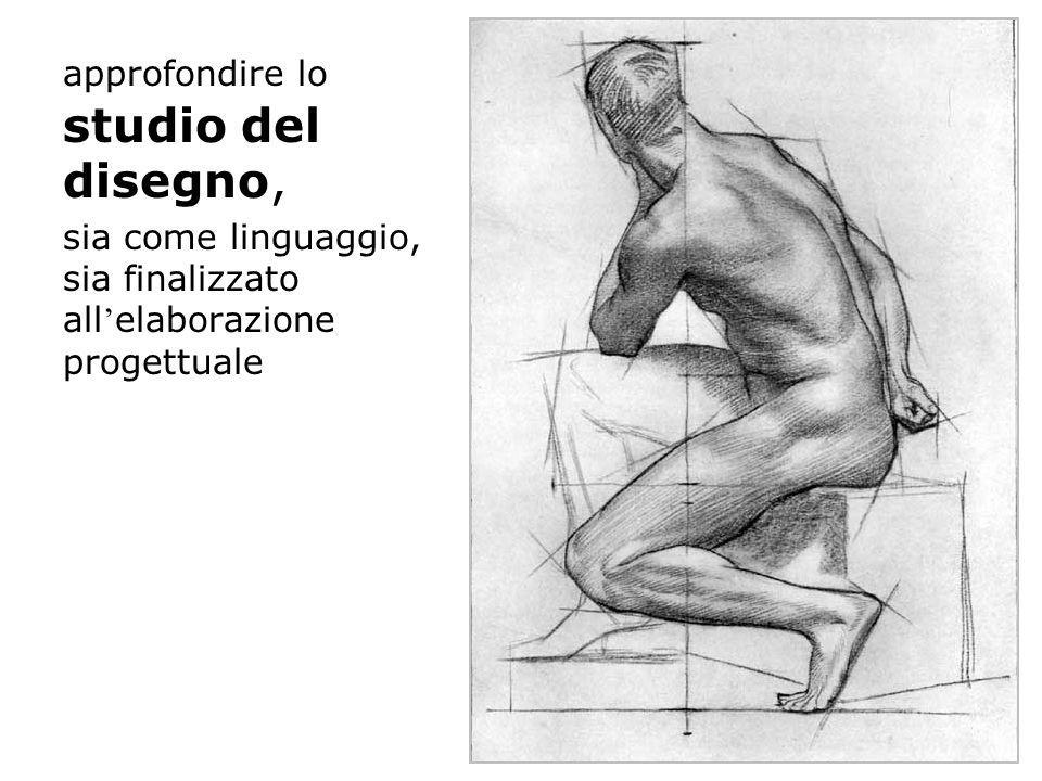 approfondire lo studio del disegno, sia come linguaggio, sia finalizzato all elaborazione progettuale