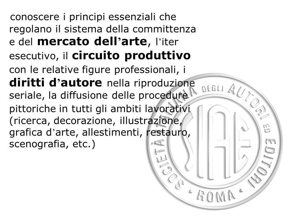 conoscere i principi essenziali che regolano il sistema della committenza e del mercato dell arte, l iter esecutivo, il circuito produttivo con le rel