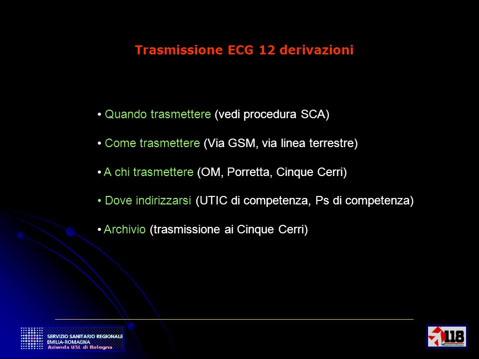 11 Trasmissione ECG 12 derivazioni Quando trasmettere (vedi procedura SCA) Come trasmettere (Via GSM, via linea terrestre) A chi trasmettere (OM, Porr