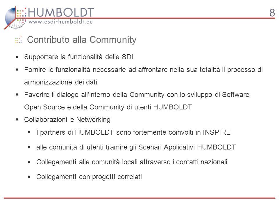 8 Contributo alla Community Supportare la funzionalità delle SDI Fornire le funzionalità necessarie ad affrontare nella sua totalità il processo di armonizzazione dei dati Favorire il dialogo allinterno della Community con lo sviluppo di Software Open Source e della Community di utenti HUMBOLDT Collaborazioni e Networking I partners di HUMBOLDT sono fortemente coinvolti in INSPIRE alle comunità di utenti tramire gli Scenari Applicativi HUMBOLDT Collegamenti alle comunità locali attraverso i contatti nazionali Collegamenti con progetti correlati
