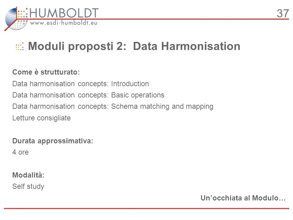 37 Moduli proposti 2: Data Harmonisation Come è strutturato: Data harmonisation concepts: Introduction Data harmonisation concepts: Basic operations Data harmonisation concepts: Schema matching and mapping Letture consigliate Durata approssimativa: 4 ore Modalità: Self study Unocchiata al Modulo…