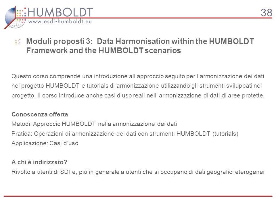 38 Moduli proposti 3: Data Harmonisation within the HUMBOLDT Framework and the HUMBOLDT scenarios Questo corso comprende una introduzione allapproccio seguito per larmonizzazione dei dati nel progetto HUMBOLDT e tutorials di armonizzazione utilizzando gli strumenti sviluppati nel progetto.