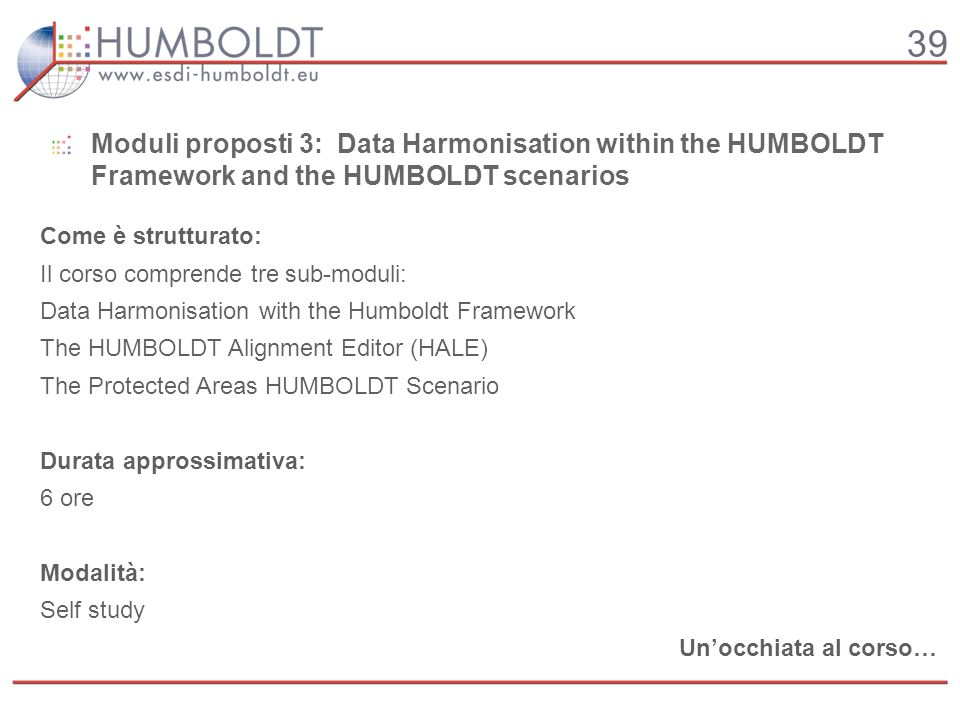 39 Come è strutturato: Il corso comprende tre sub-moduli: Data Harmonisation with the Humboldt Framework The HUMBOLDT Alignment Editor (HALE) The Protected Areas HUMBOLDT Scenario Durata approssimativa: 6 ore Modalità: Self study Unocchiata al corso… Moduli proposti 3: Data Harmonisation within the HUMBOLDT Framework and the HUMBOLDT scenarios