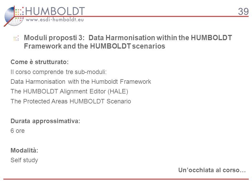39 Come è strutturato: Il corso comprende tre sub-moduli: Data Harmonisation with the Humboldt Framework The HUMBOLDT Alignment Editor (HALE) The Prot