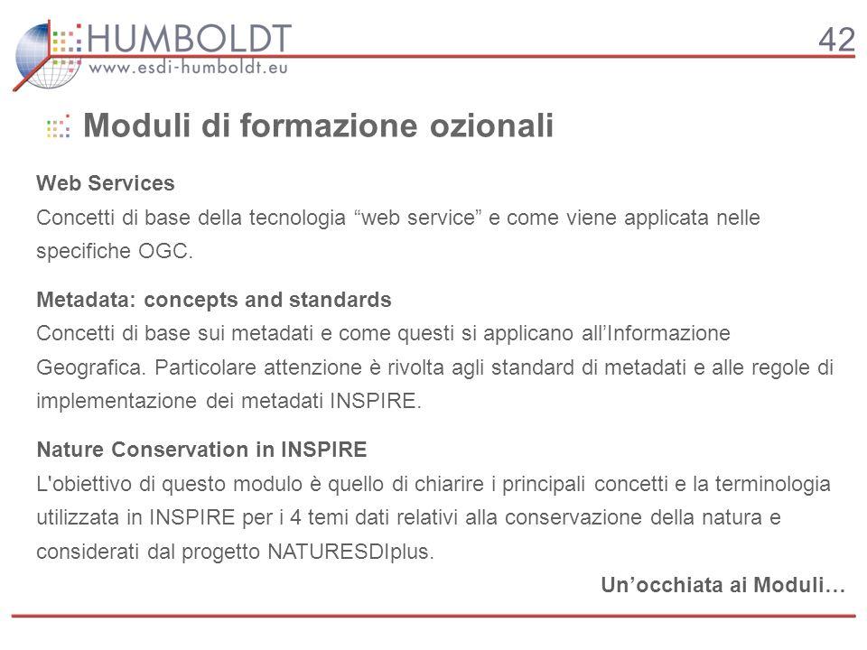 42 Moduli di formazione ozionali Web Services Concetti di base della tecnologia web service e come viene applicata nelle specifiche OGC.