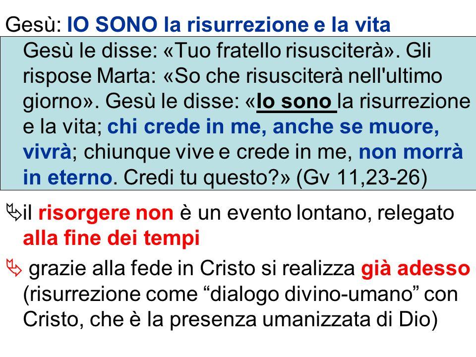 Gesù: IO SONO la risurrezione e la vita Gesù le disse: «Tuo fratello risusciterà». Gli rispose Marta: «So che risusciterà nell'ultimo giorno». Gesù le