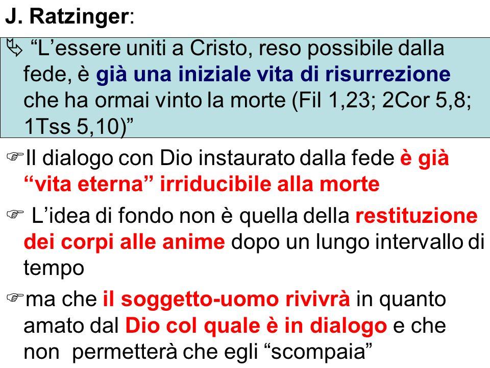 J. Ratzinger: Lessere uniti a Cristo, reso possibile dalla fede, è già una iniziale vita di risurrezione che ha ormai vinto la morte (Fil 1,23; 2Cor 5